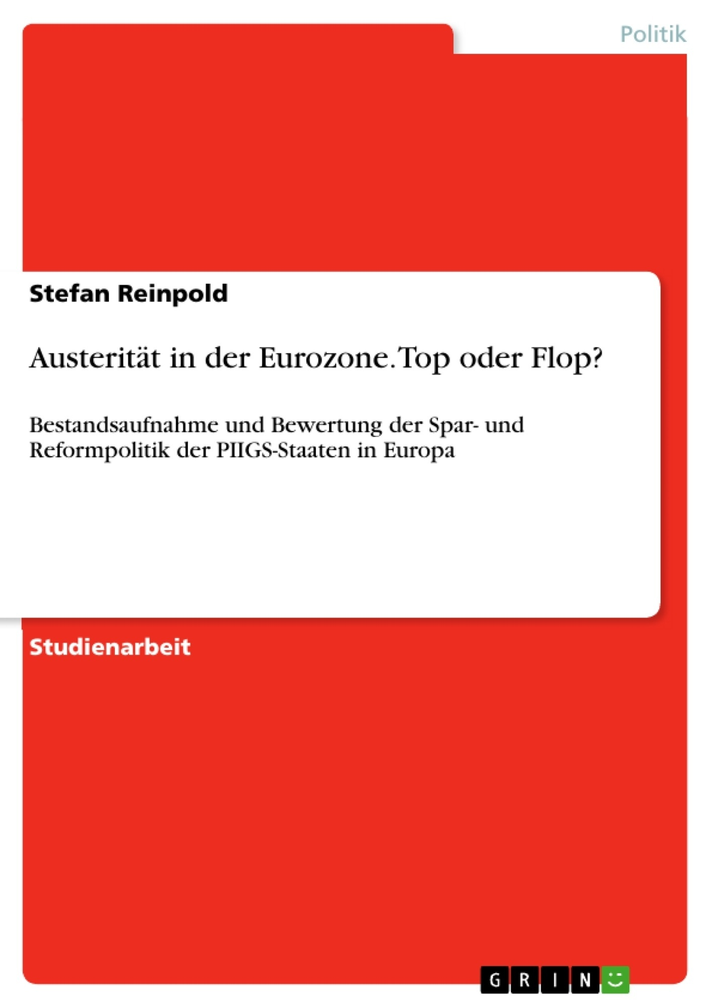 Austerität in der Eurozone. Top oder Flop? Bestandsaufnahme und Bewertung der Spar- und Reformpolitik der PIIGS-Staaten in Europa