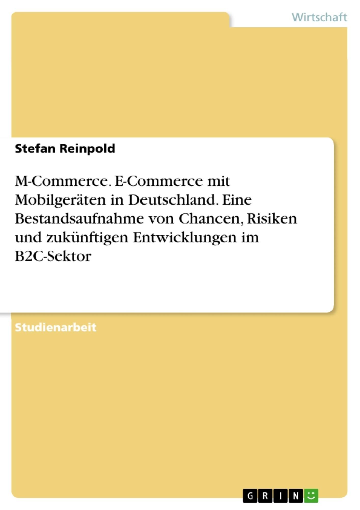M-Commerce. E-Commerce mit Mobilgeräten in Deutschland. Eine Bestandsaufnahme von Chancen, Risiken und zukünftigen Entwicklungen im B2C-Sektor
